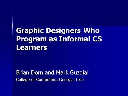 Graphic Designers Who Program as Informal CS Learners Brian Dorn and Mark Guzdial College of Computing, Georgia Tech.