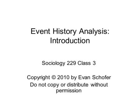 Event History Analysis: Introduction Sociology 229 Class 3 Copyright © 2010 by Evan Schofer Do not copy or distribute without permission.