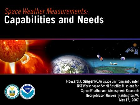 Space Weather Measurements: Capabilities and Needs Howard J. Singer NOAA Space Environment Center NSF Workshop on Small Satellite Missions for Space Weather.