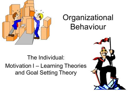 Organizational Behaviour The Individual: Motivation I – Learning Theories and Goal Setting Theory.