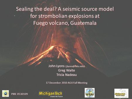 Sealing the deal? A seismic source model for strombolian explosions at Fuego volcano, Guatemala John Lyons Greg Waite Tricia Nadeau 17.