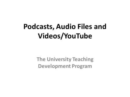 Podcasts, Audio Files and Videos/YouTube The University Teaching Development Program.