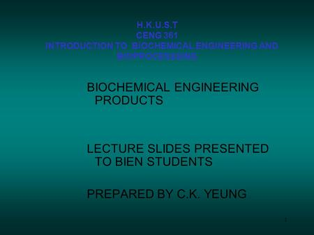 1 H.K.U.S.T CENG 361 INTRODUCTION TO BIOCHEMICAL ENGINEERING AND BIOPROCESSSING BIOCHEMICAL ENGINEERING <strong>PRODUCTS</strong> LECTURE SLIDES PRESENTED TO BIEN STUDENTS.