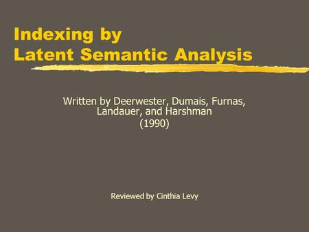 Indexing by Latent Semantic Analysis Written by Deerwester, Dumais, Furnas, Landauer, and Harshman (1990) Reviewed by Cinthia Levy.