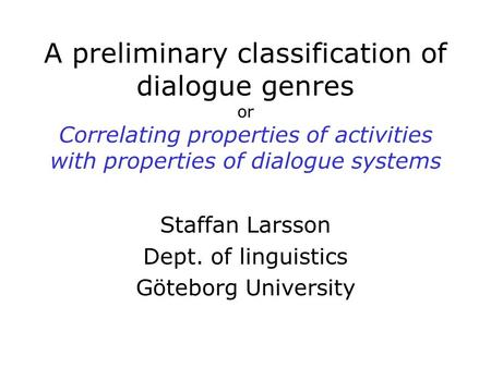 A preliminary classification of dialogue genres or Correlating properties of activities with properties of dialogue systems Staffan Larsson Dept. of linguistics.