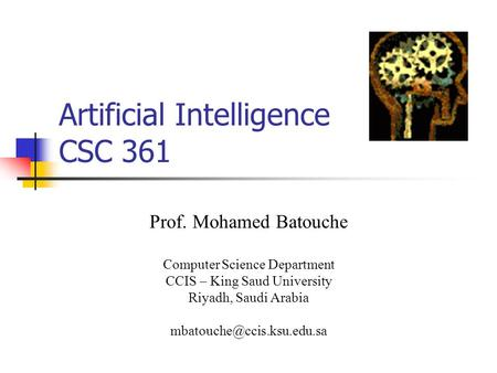 <strong>Artificial</strong> <strong>Intelligence</strong> CSC 361 Prof. Mohamed Batouche Computer Science Department CCIS – King Saud University Riyadh, Saudi Arabia