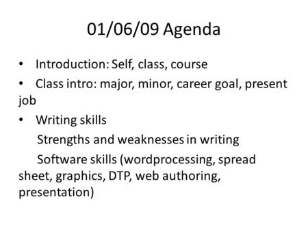 01/06/09 Agenda Introduction: Self, class, course Class intro: major, minor, career goal, present job Writing skills Strengths and weaknesses in writing.