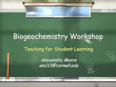 Biogeochemistry Workshop Teaching for Student Learning Alexandra Moore Teaching for Student Learning Alexandra Moore