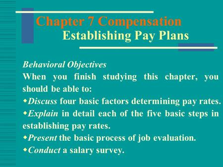 Chapter 7 Compensation Establishing Pay Plans Behavioral Objectives When you finish studying this chapter, you should be able to:  Discuss four basic.