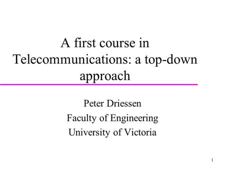 1 A first course in Telecommunications: a top-down approach Peter Driessen Faculty of Engineering University of Victoria.