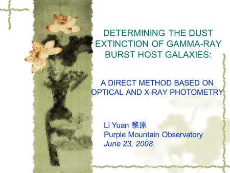 DETERMINING THE DUST EXTINCTION OF GAMMA-RAY BURST HOST GALAXIES: A DIRECT METHOD BASED ON OPTICAL AND X-RAY PHOTOMETRY Li Yuan 黎原 Purple Mountain Observatory.