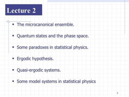 1 Lecture 2  The  The microcanonical ensemble.  Quantum  Quantum states and the phase space.  Some  Some paradoxes in statistical physics.  Ergodic.