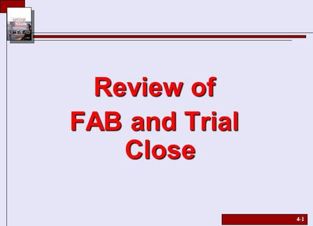 4-1 Review of FAB and Trial Close. 4-2 Sell Sequence  SELL Sequence - Show Feature - Explain advantage - Lead into benefit - Let customer talk SS EE.