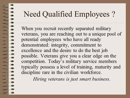 Need Qualified Employees ? When you recruit recently separated military veterans, you are reaching out to a unique pool of potential employees who have.