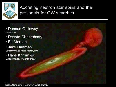 "Galloway, ""Accreting neutron star spins and the prospects for GW searches"" 1 Accreting neutron star spins and the prospects for GW searches Duncan Galloway."