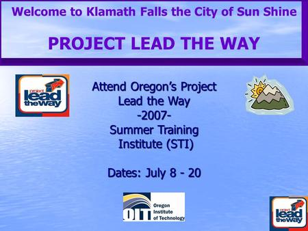 Welcome to Klamath Falls the City of Sun Shine PROJECT LEAD THE WAY Attend Oregon's Project Lead the Way -2007- Summer Training Institute (STI) Dates: