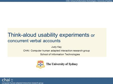 Think-aloud usability experiments or concurrent verbal accounts Judy Kay CHAI: Computer human adapted interaction research group School of Information.