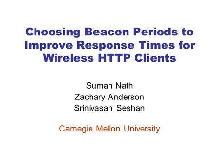Choosing Beacon Periods to Improve Response Times for Wireless HTTP Clients Suman Nath Zachary Anderson Srinivasan Seshan Carnegie Mellon University.