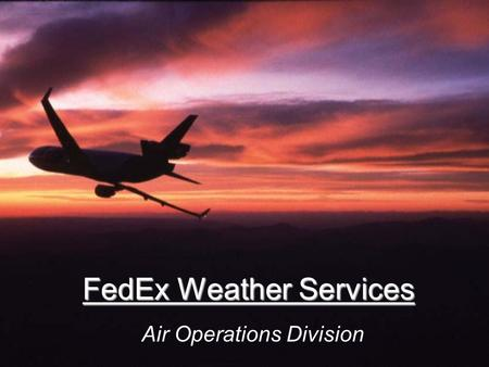 FedEx Weather Services Air Operations Division. Mission Provide the most accurate weather forecasts and briefings for North American and Caribbean operations.