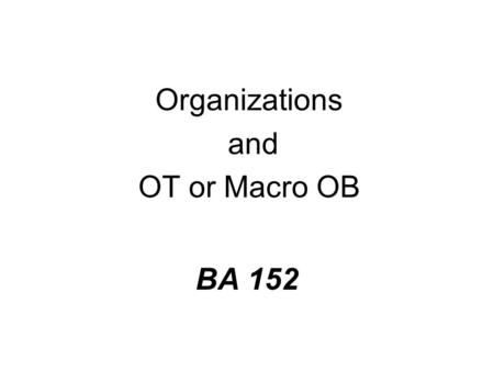 BA 152 Organizations and OT or Macro OB. What is Organization Theory? n Another, different way of thinking about organizations.