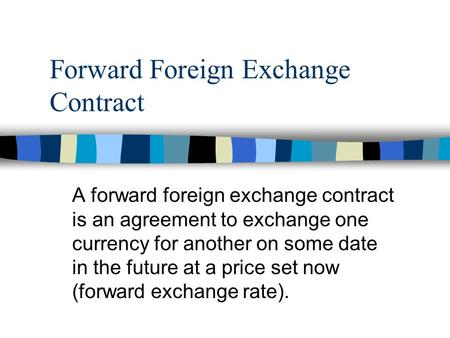 Forward Foreign Exchange Contract A forward foreign exchange contract is an agreement to exchange one currency for another on some date in the future at.