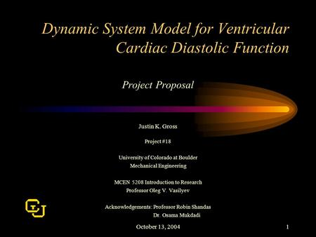 October 13, 20041 Dynamic System Model for Ventricular Cardiac Diastolic Function Project Proposal Justin K. Gross Project #18 University of Colorado at.
