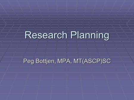 Research Planning Peg Bottjen, MPA, MT(ASCP)SC. Planning keeps you out of the maze!