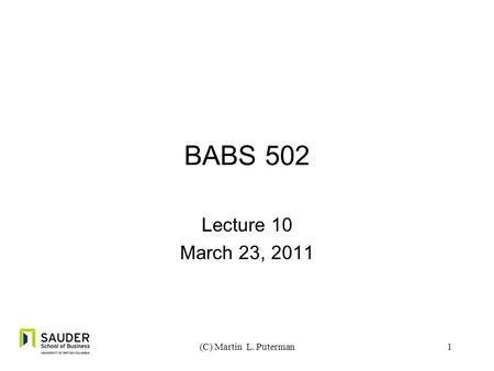1 BABS 502 Lecture 10 March 23, 2011 (C) Martin L. Puterman.