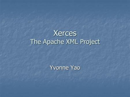 Xerces The Apache XML Project Yvonne Yao. Introduction Set of libraries that provides functionalities to parse XML documents Set of libraries that provides.