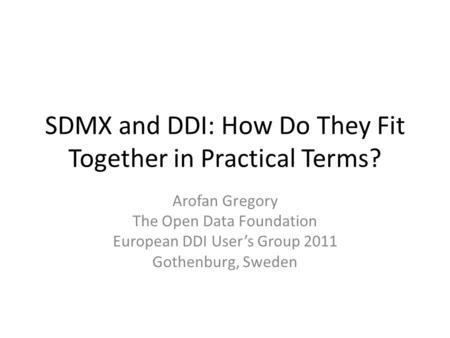 SDMX and DDI: How Do They Fit Together in Practical Terms? Arofan Gregory The Open Data Foundation European DDI User's Group 2011 Gothenburg, Sweden.