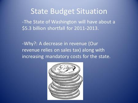 State Budget Situation -The State of Washington will have about a $5.3 billion shortfall for 2011-2013. -Why?: A decrease in revenue (Our revenue relies.
