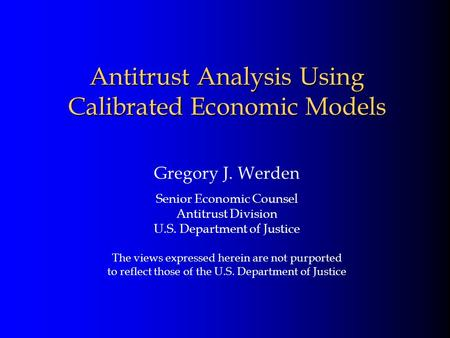 Antitrust Analysis Using Calibrated Economic Models Gregory J. Werden Senior Economic Counsel Antitrust Division U.S. Department of Justice The views expressed.