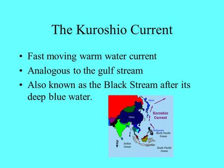 The Kuroshio Current Fast moving warm water current Analogous to the gulf stream Also known as the Black Stream after its deep blue water.