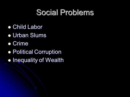 Social Problems Child Labor Child Labor Urban Slums Urban Slums Crime Crime Political Corruption Political Corruption Inequality of Wealth Inequality of.