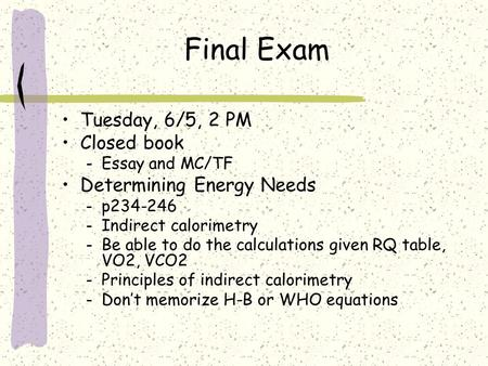Final Exam Tuesday, 6/5, 2 PM Closed book – Essay and MC/TF Determining Energy Needs – p234-246 – Indirect calorimetry – Be able to do the calculations.