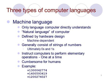 "1 Three types of computer languages Machine language Only language computer directly understands ""Natural language"" of computer Defined by hardware design."