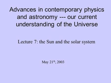 Advances in contemporary physics and astronomy --- our current understanding of the Universe Lecture 7: the Sun and the solar system May 21 th, 2003.