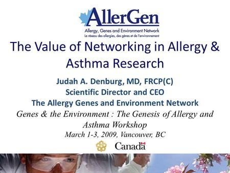 The Value of Networking in Allergy & Asthma Research Judah A. Denburg, MD, FRCP(C) Scientific Director and CEO The Allergy Genes and Environment Network.