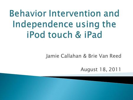 Jamie Callahan & Brie Van Reed August 18, 2011.  Introduction  Overview ◦ Who are these devices for?  Application Review ◦ Behavior ◦ Organization/Independence.