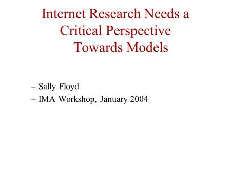 Internet Research Needs a Critical Perspective Towards Models –Sally Floyd –IMA Workshop, January 2004.