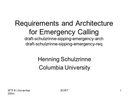IETF 61 (November 2004) ECRIT1 Requirements and Architecture for Emergency Calling draft-schulzrinne-sipping-emergency-arch draft-schulzrinne-sipping-emergency-req.