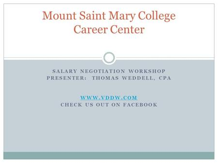 SALARY NEGOTIATION WORKSHOP PRESENTER: THOMAS WEDDELL, CPA WWW.VDDW.COM CHECK US OUT ON FACEBOOK Mount Saint Mary College Career Center.