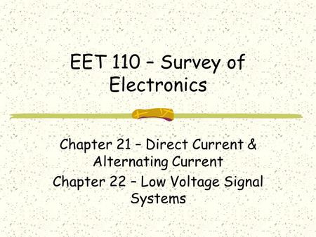 EET 110 – Survey of Electronics Chapter 21 – Direct Current & Alternating Current Chapter 22 – Low Voltage Signal Systems.