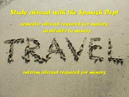 Study abroad with the Spanish Dept semester abroad required for majors; available to minors interim abroad required for minors.