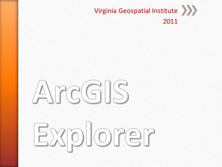 Virginia Geospatial Institute 2011. Order of Operations ArcGIS.com ArcGIS.com ArcGIS Explorer online ArcGIS Explorer online ArcGIS Explorer ArcGIS Explorer.