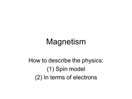 Magnetism How to describe the physics: (1)Spin model (2)In terms of electrons.