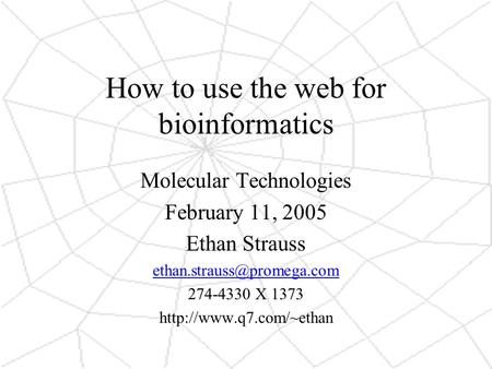 How to use the web for bioinformatics Molecular Technologies February 11, 2005 Ethan Strauss 274-4330 X 1373