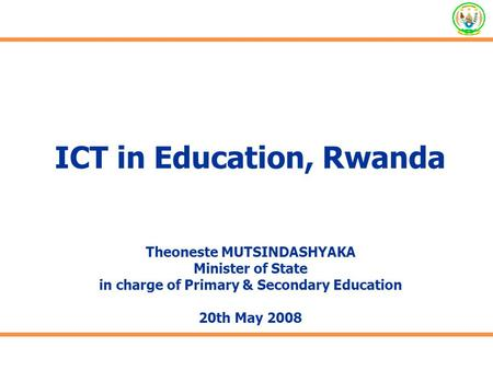 ICT in Education, Rwanda Theoneste MUTSINDASHYAKA Minister of State in charge of Primary & Secondary Education 20th May 2008.