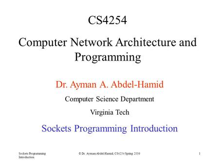 Sockets Programming Introduction © Dr. Ayman Abdel-Hamid, CS4254 Spring 20061 CS4254 Computer Network Architecture and Programming Dr. Ayman A. Abdel-Hamid.