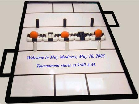 Welcome to May Madness, May 10, 2003 Tournament starts at 9:00 A.M.